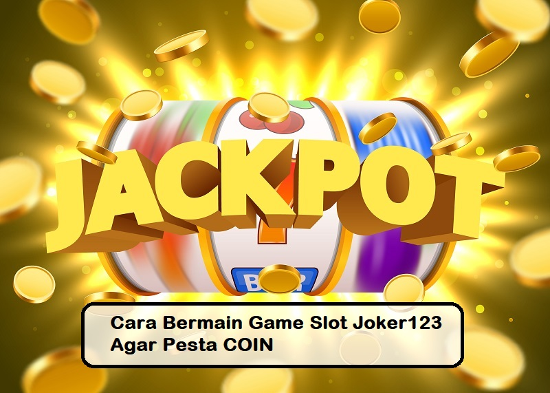 Cara Bermain Game Slot Joker123 Agar Pesta COIN