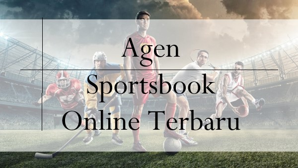 Alasan Petaruh Mengincar Agen Sportsbook Online Terbaru