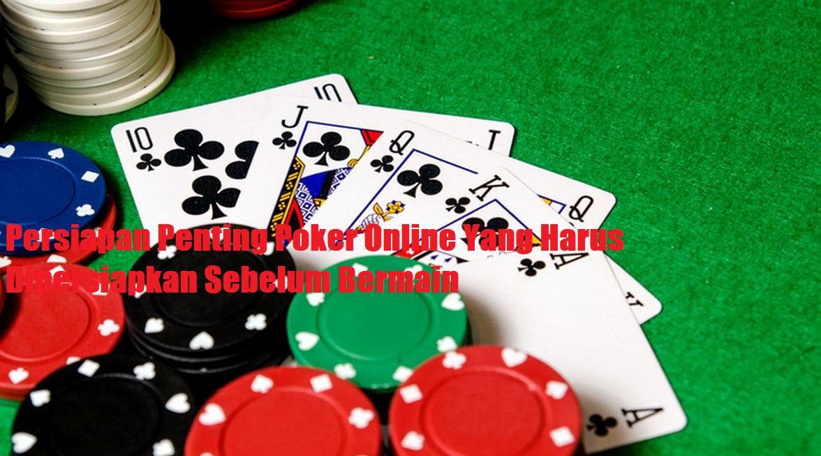 Persiapan Penting Poker Online Yang Harus Dipersiapkan Sebelum Bermain
